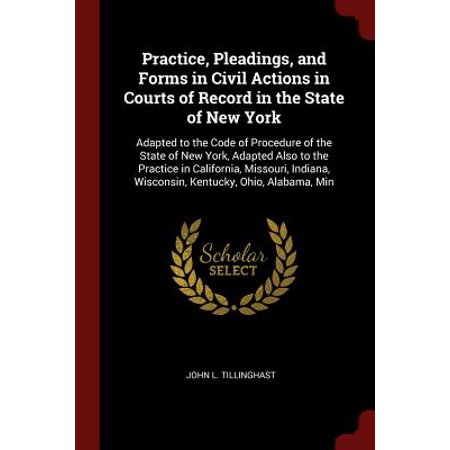 Practice, Pleadings, and Forms in Civil Actions in Courts of Record in the State of New York : Adapted to the Code of Procedure of the State of New York, Adapted Also to the Practice in California, Missouri, Indiana, Wisconsin, Kentucky, Ohio, Alabama,