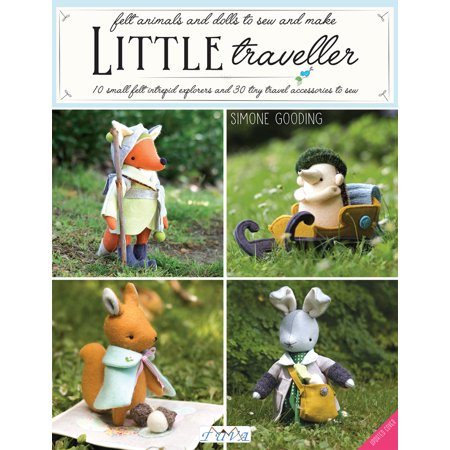 Little Traveller : 10 Small Felt Intrepid Explorers and Over 30 Tiny Travel Accessories to
