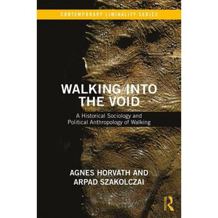 Walking Into the Void : A Historical Sociology and Political Anthropology of Walking