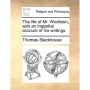 The Life of Mr. Woolston, with an Impartial Account of His Writings.