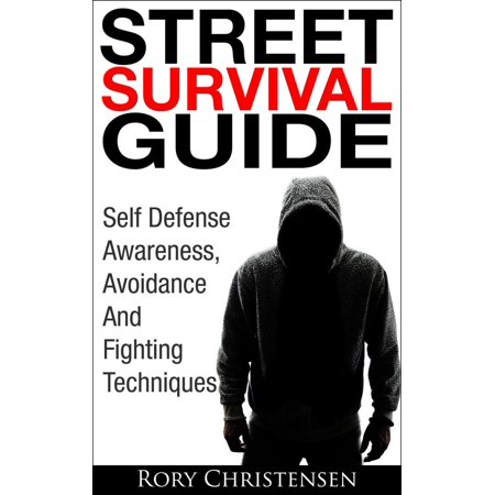 Street Survival Guide: Self Defense Awareness, Avoidance And Fighting Techniques -