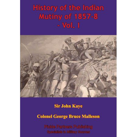 History Of The Indian Mutiny Of 1857-8 – Vol. I [Illustrated Edition] -