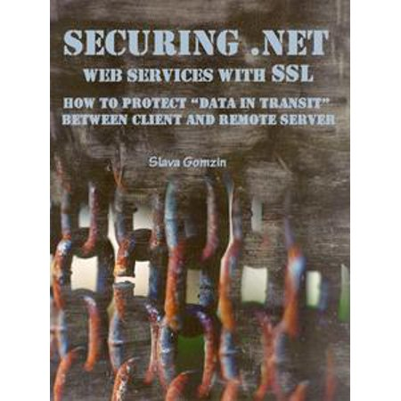 "Securing .NET Web Services with SSL: How to Protect ""Data in Transit"" between Client and Remote Server - eBook"