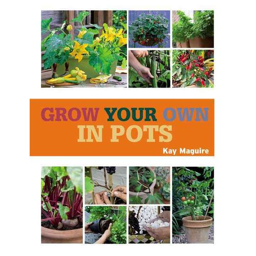 Grow Your Own in Pots: With 30 Step-by-step Projects Using Vegetables, Fruit, and Herbs