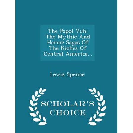 The Popol Vuh: The Mythic and Heroic Sagas of the Kiches of Central America. - Scholar's Choice Edition