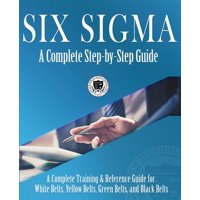 Six Sigma: A Complete Step-by-Step Guide: A Complete Training & Reference Guide for White Belts, Yellow Belts, Green Belts, and Black Belts (Paperback)