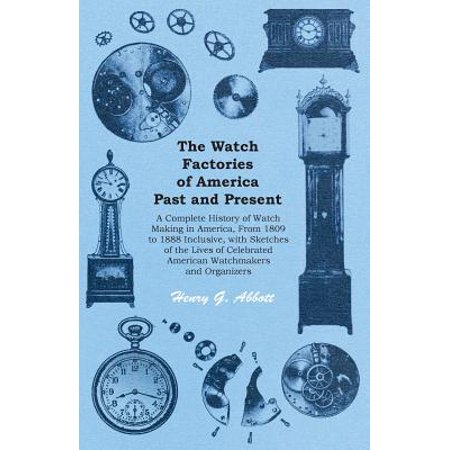 The Watch Factories of America Past and Present - A Complete History of Watch Making in America, from 1809 to 1888 Inclusive, with Sketches of the Lives of Celebrated American Watchmakers and