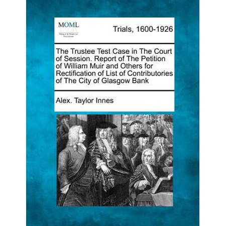 Court Section (The Trustee Test Case in the Court of Session. Report of the Petition of William Muir and Others for Rectification of List of Contributories of the City of Glasgow Bank )