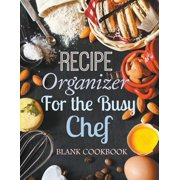 Recipe Organizer for the Busy Chef : Blank Cookbook