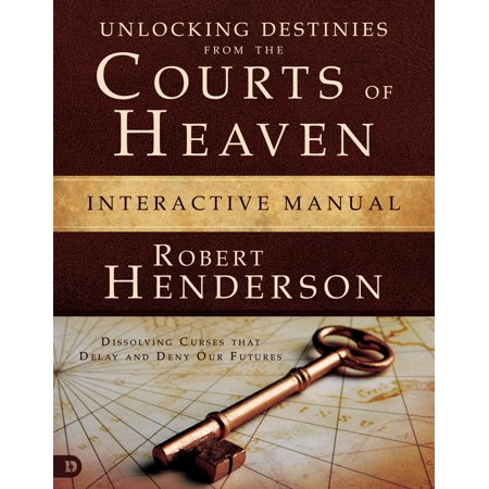 Unlocking Destinies From the Courts of Heaven Interactive Manual : Dissolving Curses That Delay and Deny Our (Our Father In Heaven Hallowed Be Your Name)