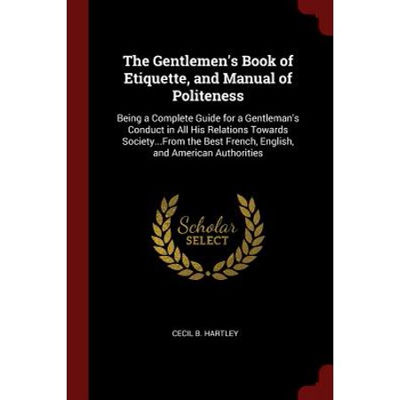 The Gentlemen's Book of Etiquette, and Manual of Politeness : Being a Complete Guide for a Gentleman's Conduct in All His Relations Towards Society...from the Best French, English, and American