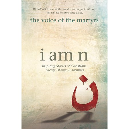 I Am N : Inspiring Stories of Christians Facing Islamic Extremists