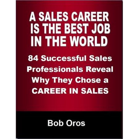 A Sales Career Is the Best Job In the World: 84 Successful Sales Professionals Reveal Why They Chose a Career In Sales -