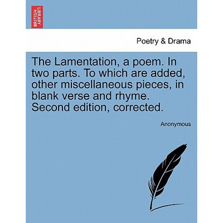 The Lamentation, a Poem. in Two Parts. to Which Are Added, Other Miscellaneous Pieces, in Blank Verse and Rhyme. Second Edition, Corrected.