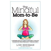 The Mindful Mom-To-Be : A Modern Doula's Guide to Building a Healthy Foundation from Pregnancy Through Birth