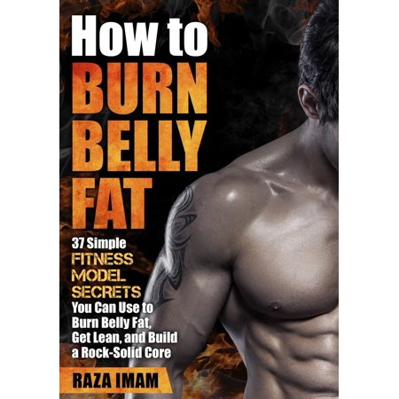 How to Burn Belly Fat: 37 Fitness Model Secrets to Burn Belly Fat, Get Lean, and Build a Rock-Solid Core -