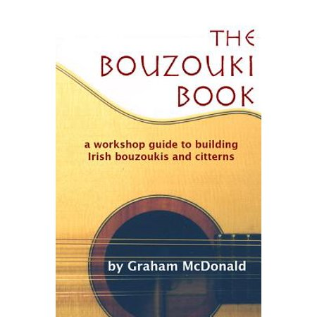 The Bouzouki Book : A Workshop Guide to Building Irish Bouzoukis and Citterns