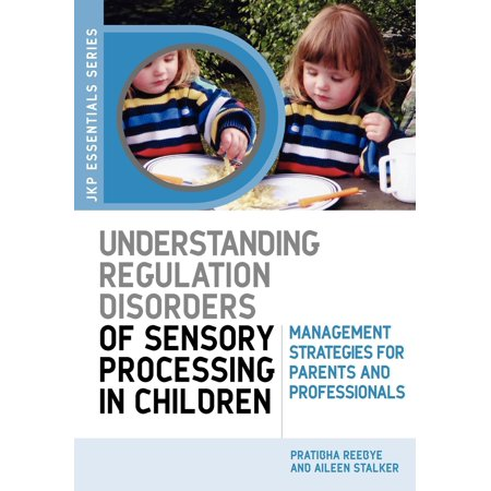 Understanding Regulation Disorders of Sensory Processing in Children : Management Strategies for Parents and Professionals