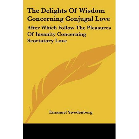 The Delights of Wisdom Concerning Conjugal Love: After Which Follow the Pleasures of Insanity Concerning Scortatory Love - image 1 de 1