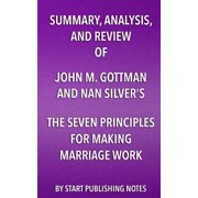 Summary, Analysis, and Review of John M. Gottman and Nan Silver's the Seven Principles for Making Marriage Work : A Practical Guide from the Country's Foremost Relationship Expert