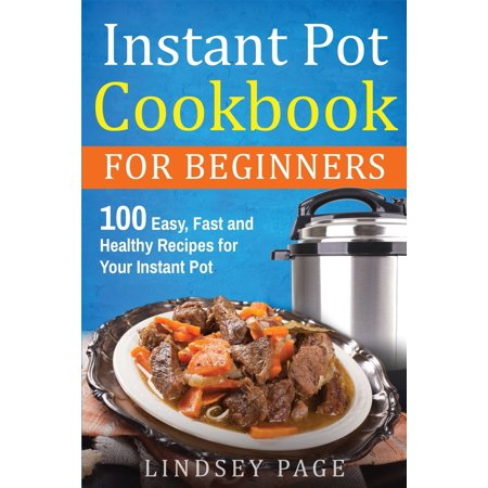 Instant Pot Cookbook For Beginners : 100 Easy, Fast and Healthy Recipes for Your Instant Pot (Paperback)
