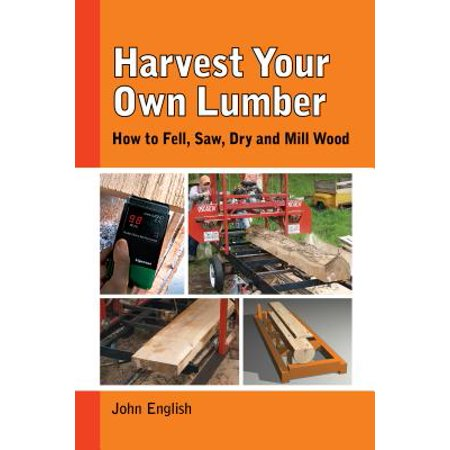 Harvest Your Own Lumber : How to Fell, Saw, Dry and Mill