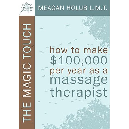 The Magic Touch : How to Make $100,000 Per Year as a Massage Therapist; Simple and Effective Business, Marketing, and Ethics Education for a Successful Career in Massage Therapy (Massage Therapy Education)