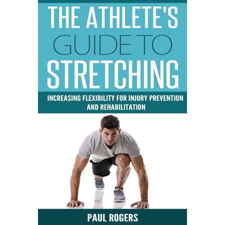 The Athlete's Guide to Stretching: Increasing Flexibility For Inury Prevention And Rehabilitation -