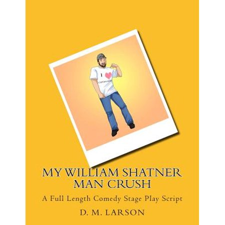 My William Shatner Man Crush: A Full Length Comedy Stage Play Script by