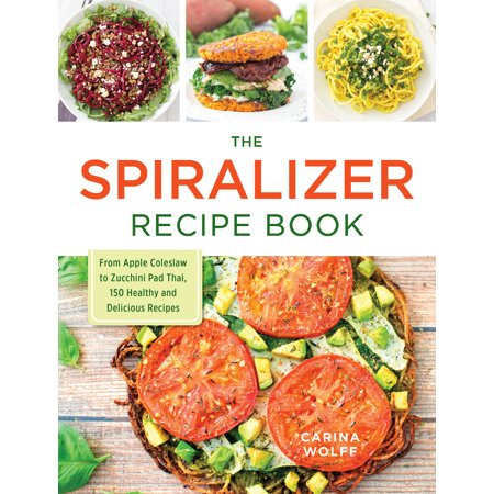 The Spiralizer Recipe Book   From Apple Coleslaw To Zucchini Pad Thai  150 Healthy And Delicious Recipes