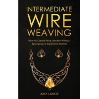 Intermediate Wire Weaving: How to Make Wire Jewelry Without Splurging on Expensive Metals (Paperback)