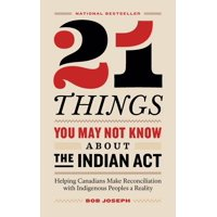 21 Things You May Not Know About the Indian Act: Helping Canadians Make Reconciliation with Indigenous Peoples a Reality (Paperback)