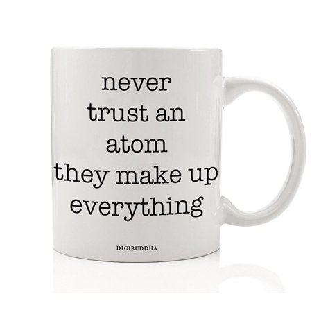 Funny Science Gifts, Never Trust An Atom They Make Up Everything Quote Mug, Chemistry Teacher Professor Christmas Idea Birthday Present Her Him Men Women 11oz Ceramic Coffee Cup by Digibuddha