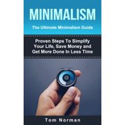 Minimalism: The Ultimate Minimalism Guide: Proven Steps To Simplify Your Life, Save Money and Get More Done In Less Time - eBook