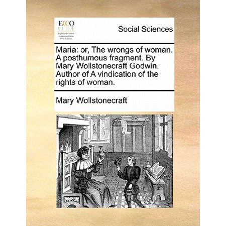 Maria: Or, the Wrongs of Woman. a Posthumous Fragment. by Mary Wollstonecraft Godwin. Author of a Vindication of the Rights of Woman. (Mary Wollstonecraft Maria Or The Wrongs Of Woman)