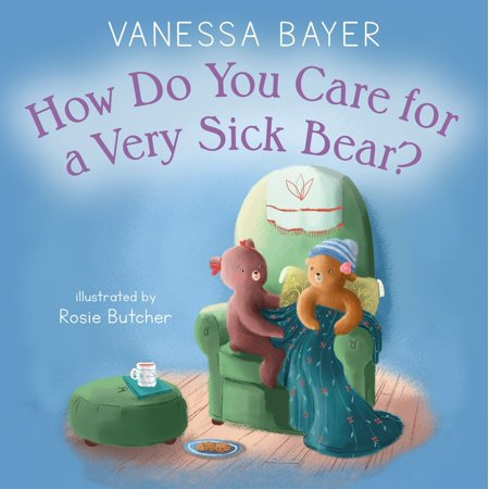 How Do You Care for a Very Sick Bear? (Comforting Words For A Very Sick Friend)