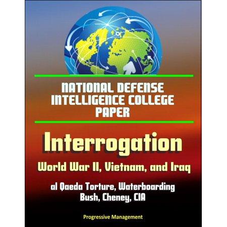 National Defense Intelligence College Paper: Interrogation - World War II, Vietnam, and Iraq; al Qaeda Torture, Waterboarding, Bush, Cheney, CIA - - Vietnam Paper