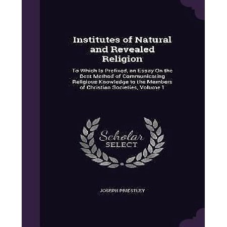 Institutes of Natural and Revealed Religion : To Which Is Prefixed, an Essay on the Best Method of Communicating Religious Knowledge to the Members of Christian Societies, Volume
