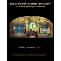 Rudolf Steiner's Esoteric Christianity in the Grail Painting by Anna May : Contemplating the Sacred in Rosicrucian Christianity