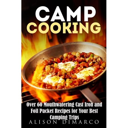 Camp Cooking: Over 60 Mouthwatering Cast Iron and Foil Packet Recipes for Your Best Camping Trips -