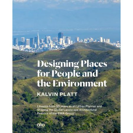 Designing Places For People And The Environment  Lessons From 55 Years As An Urban Planner And Shaping The Global Landscape Architectural Practice Of The Swa Group