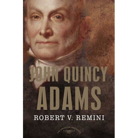 John Quincy Adams : The American Presidents Series: The 6th President, 1825-1829