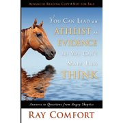 You Can Lead an Atheist to Evidence, But You Can't Make Him Think : Answers to Questions from Angry Skeptics