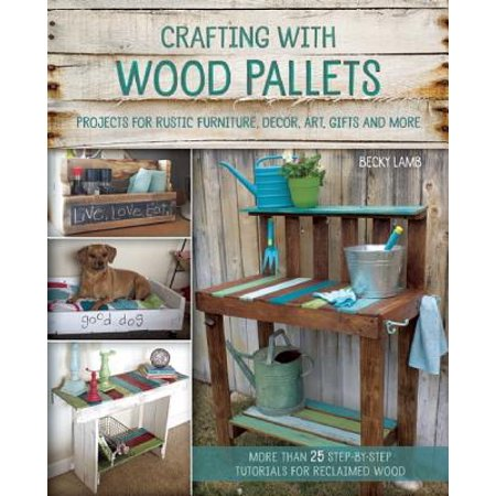 Crafting with Wood Pallets : Projects for Rustic Furniture, Decor, Art, Gifts and More