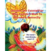 Charlie, the Caterpillar Who Couldn't Wait to Become a Butterfly