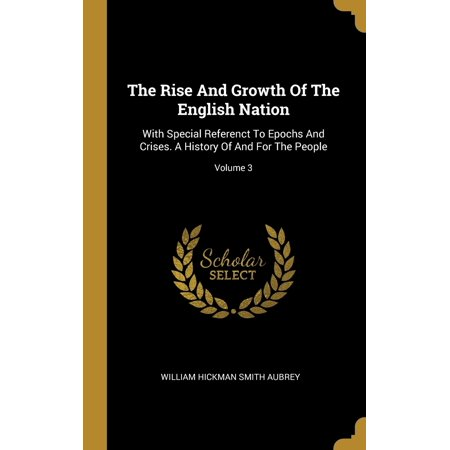 The Rise And Growth Of The English Nation : With Special Referenct To Epochs And Crises. A History Of And For The People; Volume 3