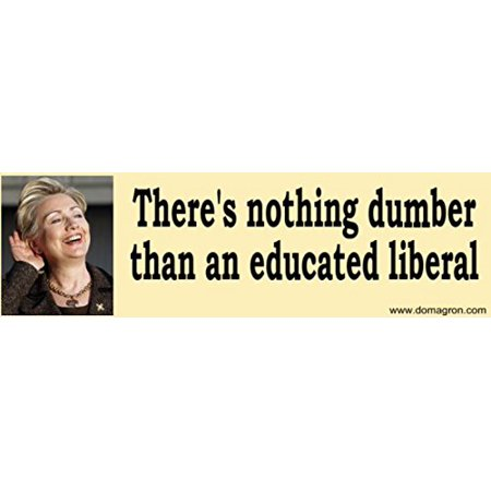 There's Nothing Dumber Than an Educated Liberal Bumper Sticker - Hilary Clinton Version, By DOMAGRON
