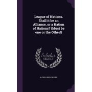 League of Nations. Shall It Be an Alliance, or a Nation of Nations? (Must Be One or the Other!)