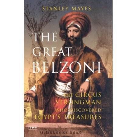 The Great Belzoni : The Circus Strongman Who Discovered Egypt's Ancient Treasure - Circus Strongman
