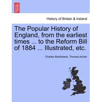The Popular History of England, from the Earliest Times ... to the Reform Bill of 1884 ... Illustrated, Etc.